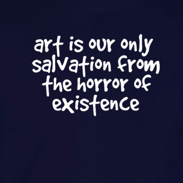 Art is our only salvation from the horror of existence navy shirt