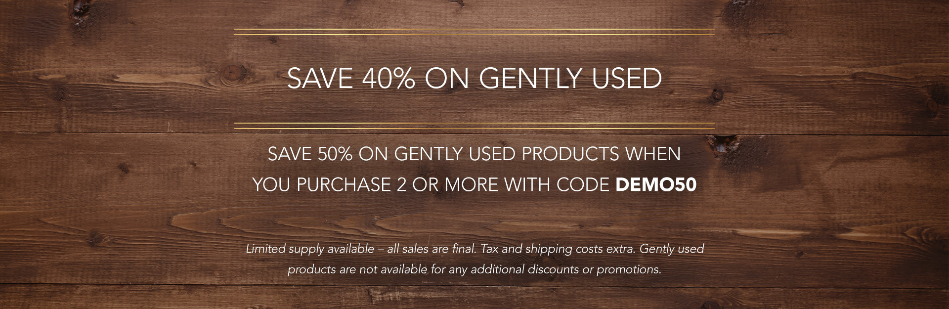 Save 40% on Gently Used – Save 50% on Gently Used when you purchase 2 or more