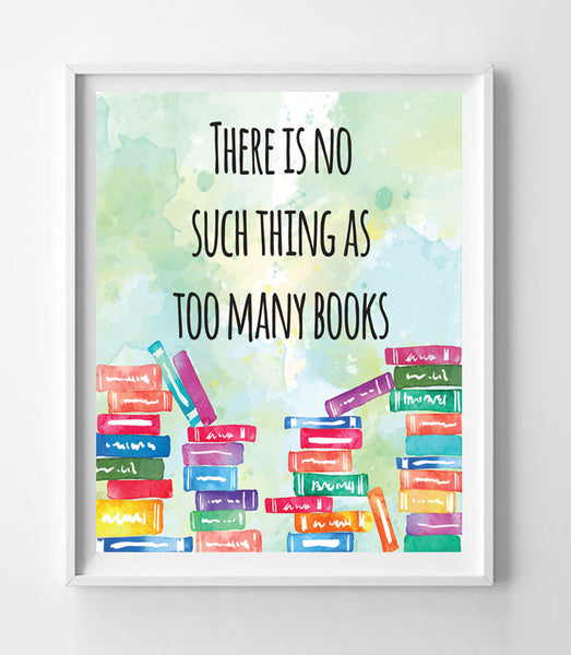 There is No Such Thing as Too Many Books 8x10 Wall Art Decor PRINT - J & S Graphics