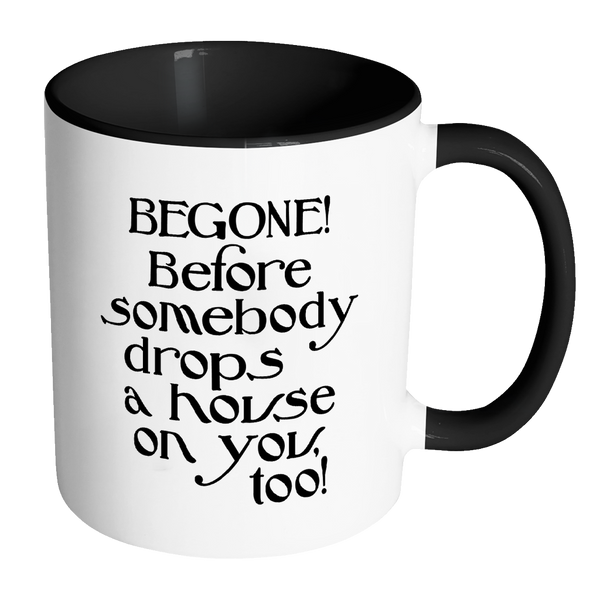 Begone! Before Somebody Drops a House on You Too! Accent Coffee Mug - J & S Graphics