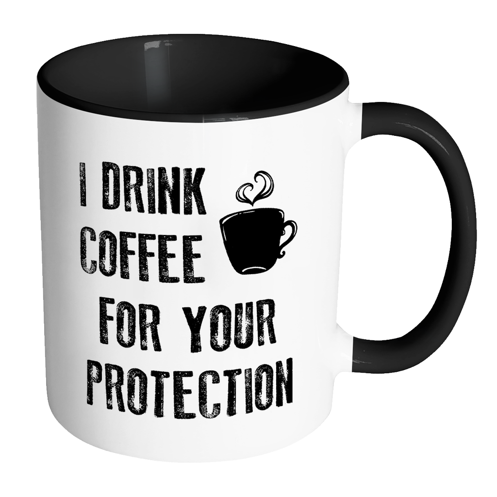 I Drink Coffee For Your Protection Color Accent Coffee Mug J S Graphics