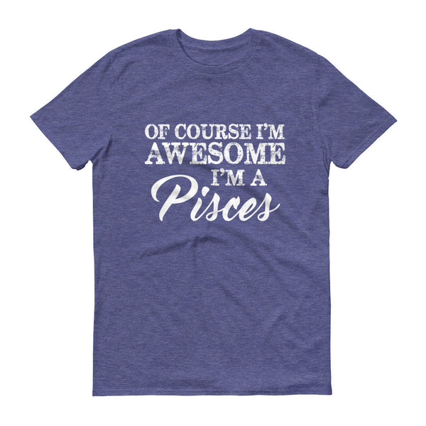Of Course I'm Awesome I'm a Pisces Short sleeve unisex t-shirt - J & S Graphics