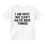 I Am Why We Cant Have Nice Things Baby Toddler Short Sleeve T-Shirt White