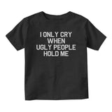 I Only Cry When Ugly People Hold Me Baby Infant Short Sleeve T-Shirt Black