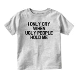 I Only Cry When Ugly People Hold Me Baby Infant Short Sleeve T-Shirt Grey