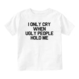 I Only Cry When Ugly People Hold Me Baby Infant Short Sleeve T-Shirt White