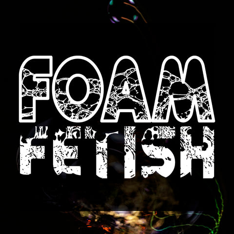 FOAM FETISH