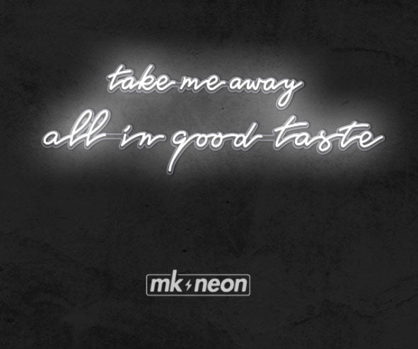 Special Order - Take Me Away - All in Good Taste - MK Neon