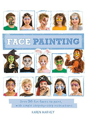 Face Painting: Over 30 faces to paint, with simple step-by-step instructions by Karen Harvey