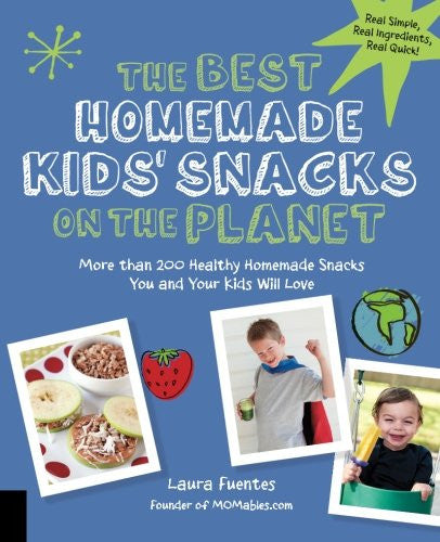 The Best Homemade Kids' Snacks on the Planet: More than 200 Healthy Homemade Snacks You and Your Kids Will Love by Laura Fuentes