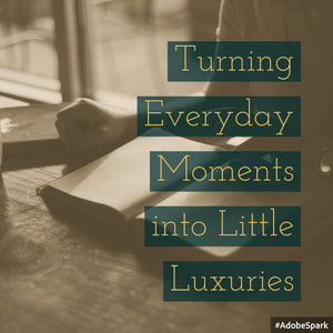Turning Everyday Moments into Little Luxuries