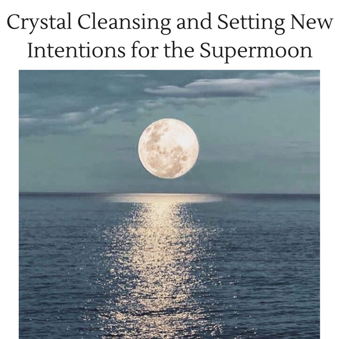 Crystal Cleansing and Setting New Intentions for the Supermoon