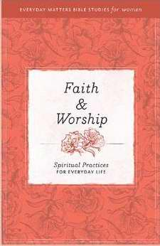 Faith & Worship (Everyday Matters Bible Studies For Women)