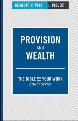 Provision And Wealth (Bible And Your Work Study/Theology Of Work Project)