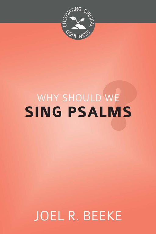 Why Should We Sing Psalms? (Cultivating Biblical Godliness)