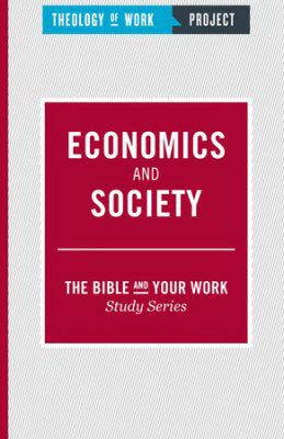 Economics And Society (Bible And Your Work Study/Theology Of Work Project)