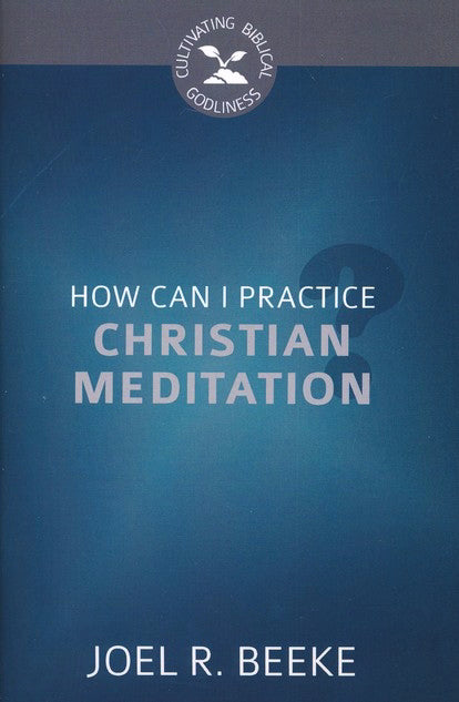 How Can I Practice Christian Meditation? (Culitvating Biblical Godliness)