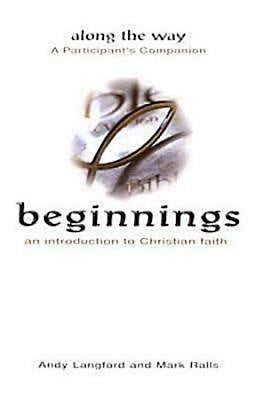 Beginnings: An Introduction to Christian Faith - Along the Way A Participant's Companion