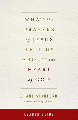 What the Prayers of Jesus Tell Us About the Heart of God Leader Guide