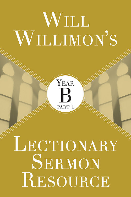 Will Willimons Lectionary Sermon Resource: Year B Part 1