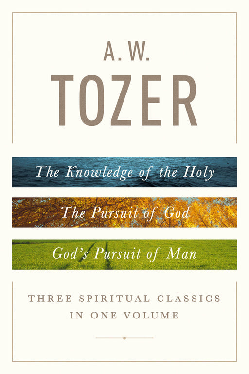 A. W. Tozer: Three Spiritual Classics in One Volume