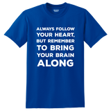 """Always follow your heart, but remember to bring your brain along"" Shirt"