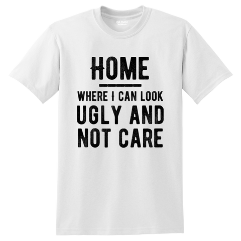 """Home: where I can look ugly and not care"" Shirt"