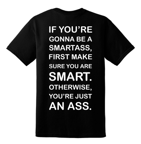 """If you're gonna be a smartass, first make sure you are smart"" Shirt (back)"