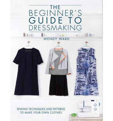 The Beginner's Guide to Dressmaking | Wendy Ward