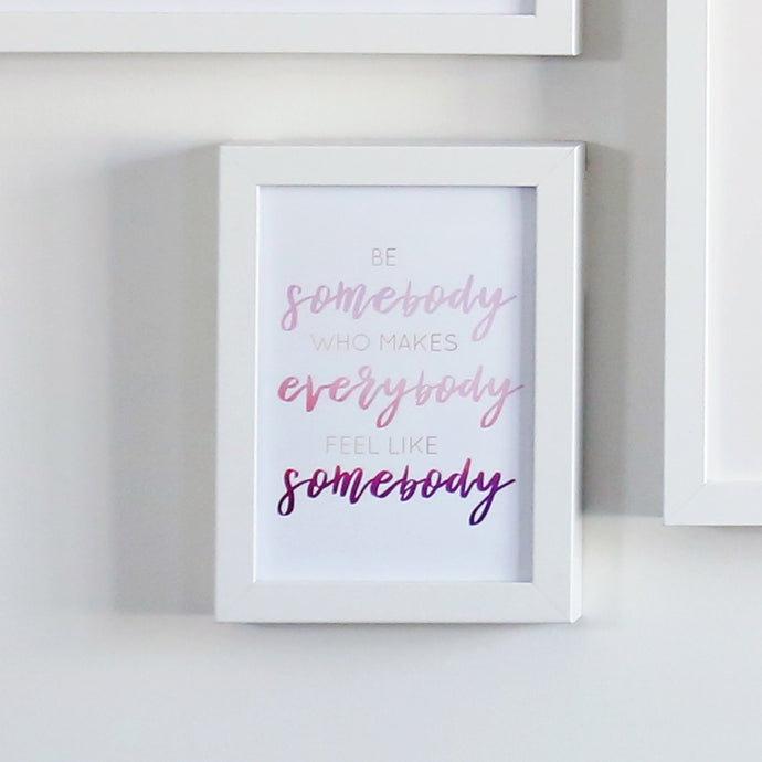 Be Somebody Who Makes Everybody Feel Like Somebody Printable Sign
