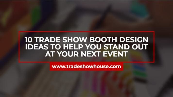 10 Trade Show Booth Design Ideas To Help You Stand Out At Your Next Event