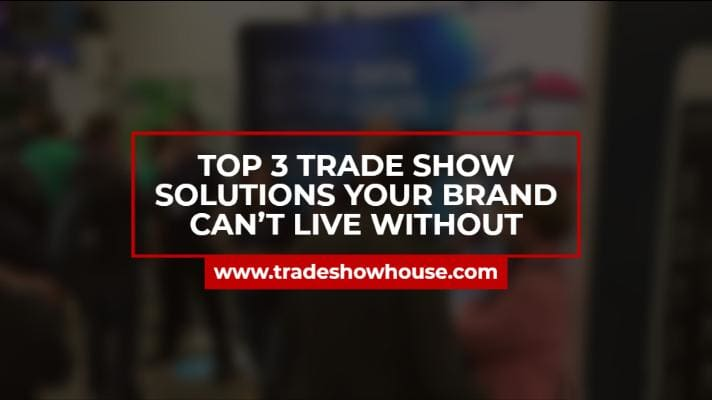 Top 3 Trade Show Solutions Your Brand Can't Live Without