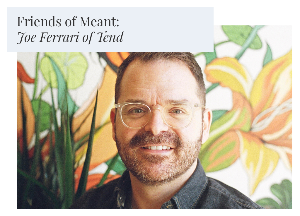 Friends of Meant: Joe Ferrari of Tend Greenpoint