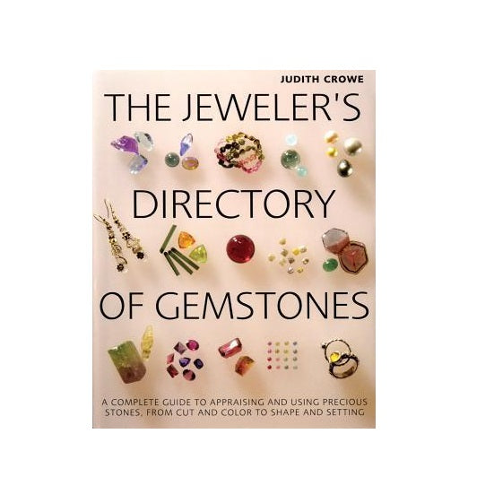 The Jeweler's Directory of Gemstones : A Complete Guide to Appraising and Using Precious Stones from Cut and Color to Shape and Settings