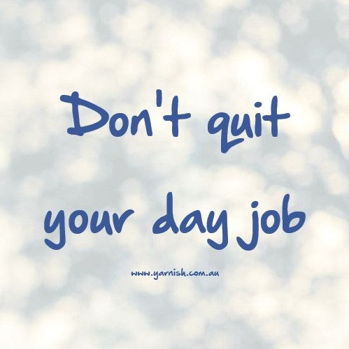 Don't quit your day job ...