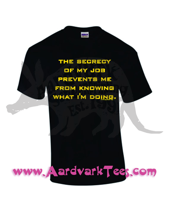 The Secrecy of My Job Prevents Me From Knowing What I'm Doing - Hand-Printed T-Shirt - Aardvark Tees