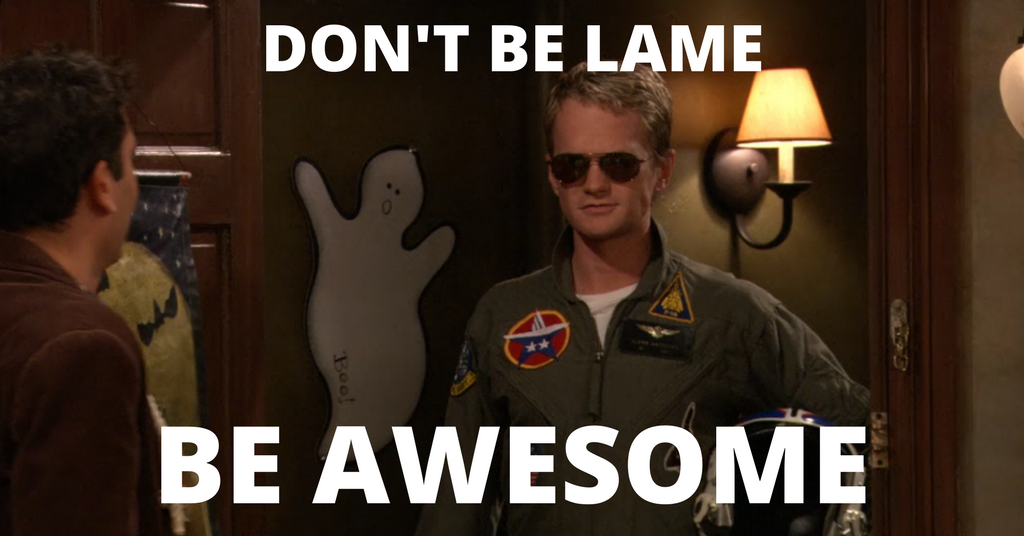 Don't be lame, be awesome.