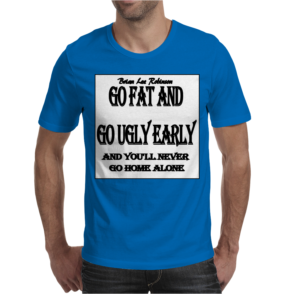 BLR Go Fat and Go Ugly Early, And You'll Never Go Home Along Mens T-Shirt