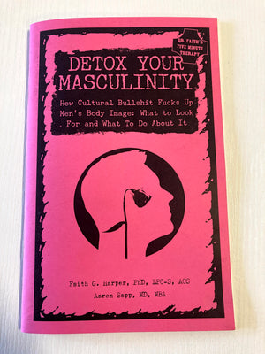 Detox Your Masculinity: How Cultural Bullshit Fucks Up Men's Body Image; What to Look For and What to Do About It