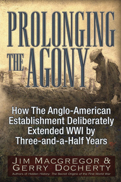 Prolonging the Agony  How the Anglo-American Establishment Deliberately Extended WWI