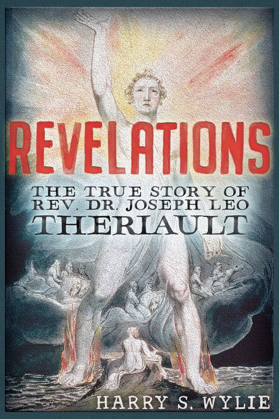 Revelations: 	The True Story of Rev. Dr. Joseph Leo Theriault