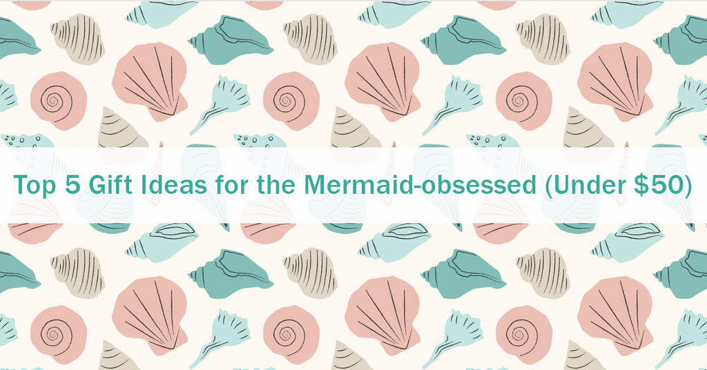 Top 5 Gift Ideas for the Mermaid-obsessed (All Under $50)