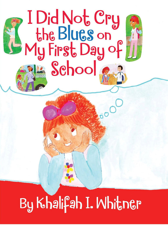 I Did Not Cry The Blues On My First Day Of School ISBN: 978-0-9829472-1-0 Written and illustrated by Khalifah I Whitner