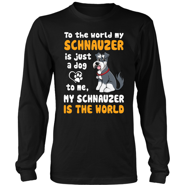 To The World My Schnauzer Is Just A Dog To Me My Schnauzer Is The World
