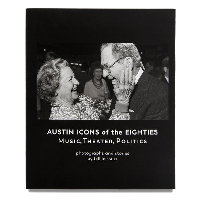 Austin Icons of the Eighties: Music, Theater and Politics by Bill Leissner
