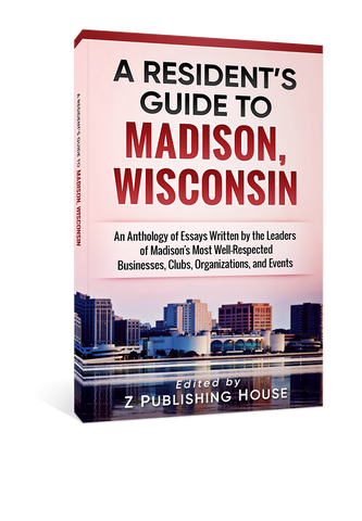 A Resident's Guide to Madison, Wisconsin: An Anthology of Essays Written by the Leaders of Madison's Most Well-Respected Businesses, Clubs, Organizations, and Events