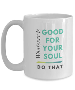 Mug - Whatever Is Good For Your Soul Mug