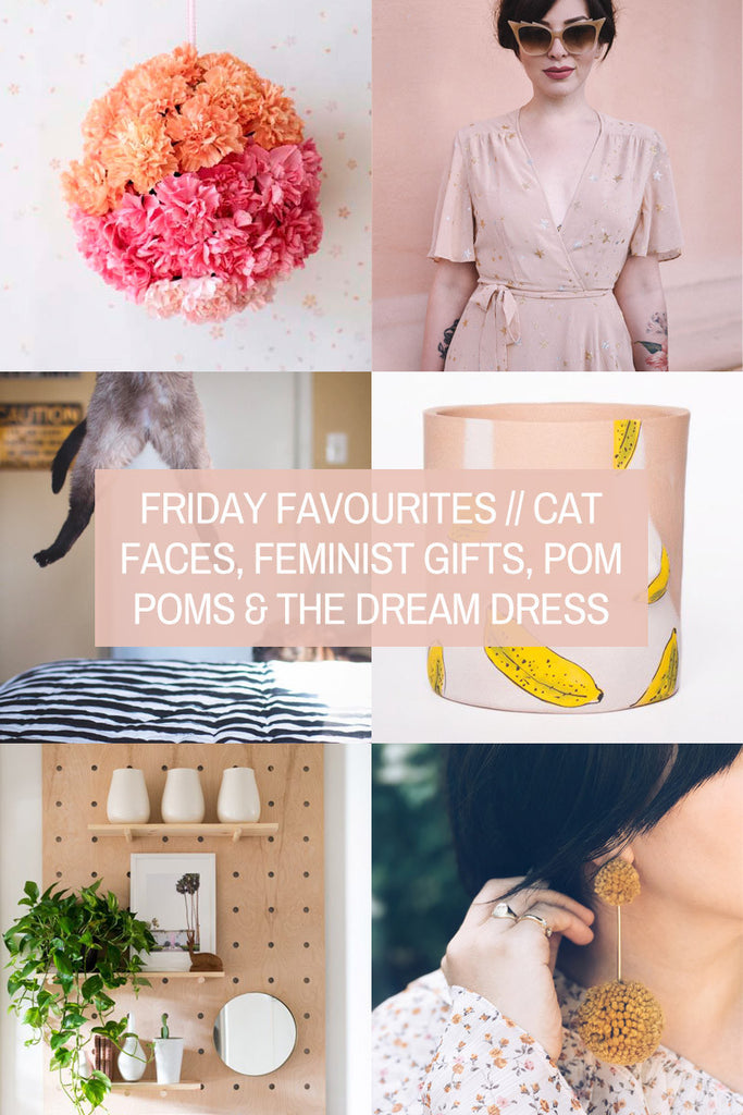 Friday Favourites // Cat Faces, Feminist Gifts, Pom Poms & THE Dream Dress