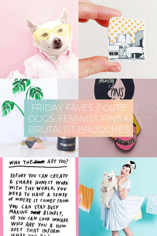 Cute Dogs, Feminist Pins & Brutalist Brooches // Friday Favourites