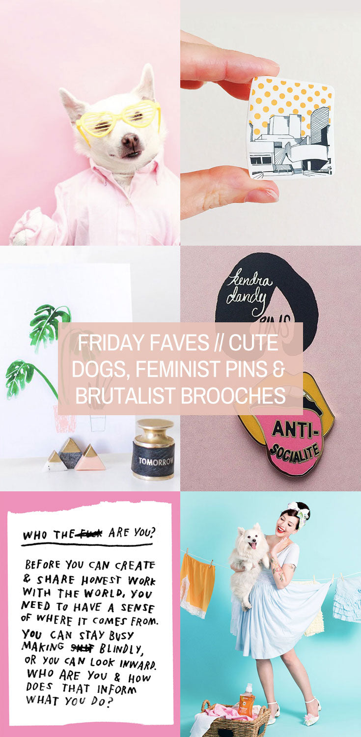 Friday Favourites // Cute Dogs, Feminist Pins & Brutalist Brooches